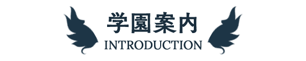 学園案内 -INTRODUCTION-
