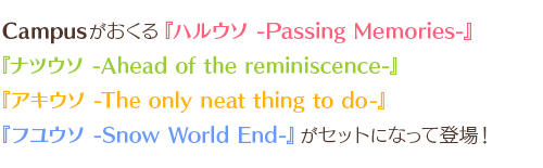 Campusがおくる『ハルウソ -Passing Memories-』『ナツウソ -Ahead of the reminiscence-』『アキウソ -The only neat thing to do-』『フユウソ -Snow World End-』がセットになって登場!